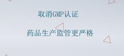 取消GMP认证 药品生产监管更严格