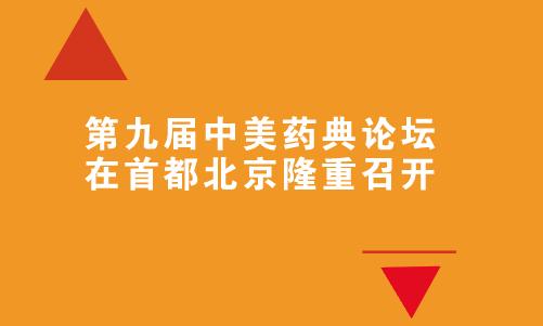 第九届中美药典论坛在首都北京隆重召开