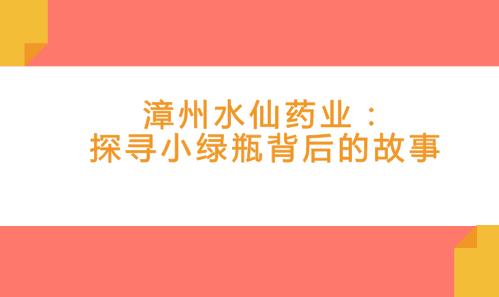 漳州水仙药业:探寻小绿瓶背后的故事