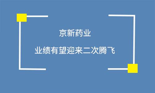 新老品种或共同协力 京新药业有望迎来二次腾飞