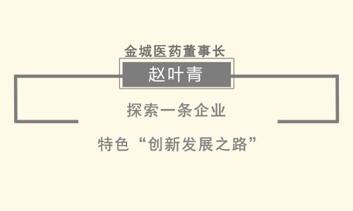 """金城医药董事长赵叶青:探索一条企业特色""""创新发展之路"""""""