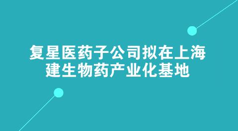 复星医药子公司拟在上海建生物药产业化基地