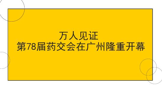 万人见证 第78届药交会在广州隆重开幕