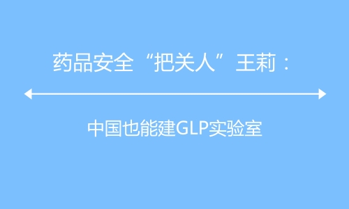 """药品安全""""把关人""""王莉:中国也能建GLP实验室"""