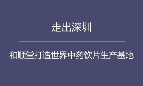 走出深圳 和顺堂打造世界中药饮片生产基地